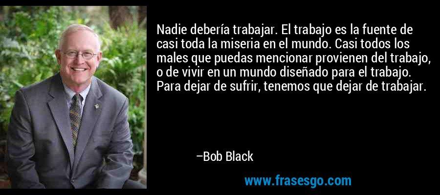 Nadie debería trabajar. El trabajo es la fuente de casi toda la miseria en el mundo. Casi todos los males que puedas mencionar provienen del trabajo, o de vivir en un mundo diseñado para el trabajo. Para dejar de sufrir, tenemos que dejar de trabajar. – Bob Black