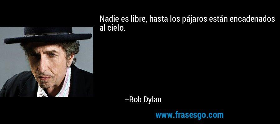Nadie es libre, hasta los pájaros están encadenados al cielo. – Bob Dylan
