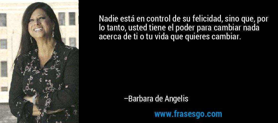 Nadie está en control de su felicidad, sino que, por lo tanto, usted tiene el poder para cambiar nada acerca de ti o tu vida que quieres cambiar. – Barbara de Angelis