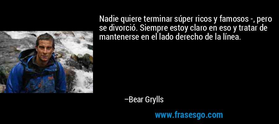 Nadie quiere terminar súper ricos y famosos -, pero se divorció. Siempre estoy claro en eso y tratar de mantenerse en el lado derecho de la línea. – Bear Grylls