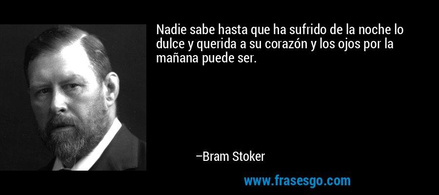 Nadie sabe hasta que ha sufrido de la noche lo dulce y querida a su corazón y los ojos por la mañana puede ser. – Bram Stoker