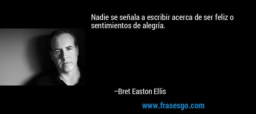 Nadie se señala a escribir acerca de ser feliz o sentimientos de alegría. – Bret Easton Ellis