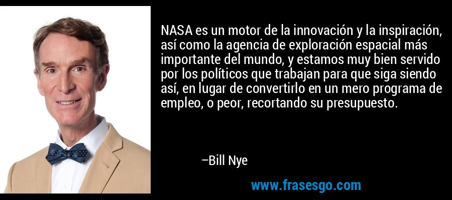 NASA es un motor de la innovación y la inspiración, así como la agencia de exploración espacial más importante del mundo, y estamos muy bien servido por los políticos que trabajan para que siga siendo así, en lugar de convertirlo en un mero programa de empleo, o peor, recortando su presupuesto. – Bill Nye