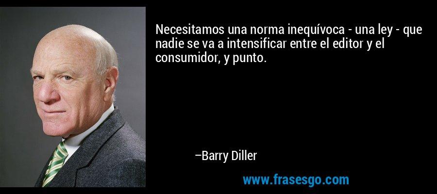 Necesitamos una norma inequívoca - una ley - que nadie se va a intensificar entre el editor y el consumidor, y punto. – Barry Diller