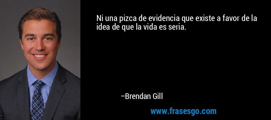 Ni una pizca de evidencia que existe a favor de la idea de que la vida es seria. – Brendan Gill
