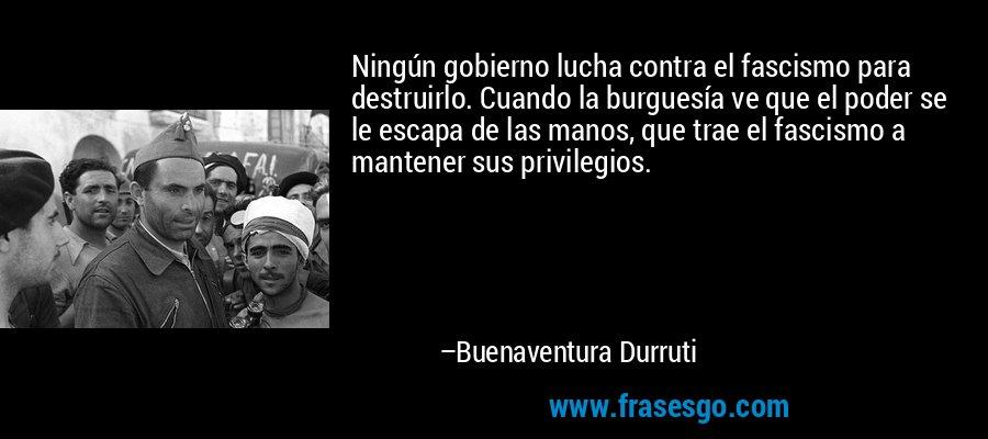 Ningún gobierno lucha contra el fascismo para destruirlo. Cuando la burguesía ve que el poder se le escapa de las manos, que trae el fascismo a mantener sus privilegios. – Buenaventura Durruti