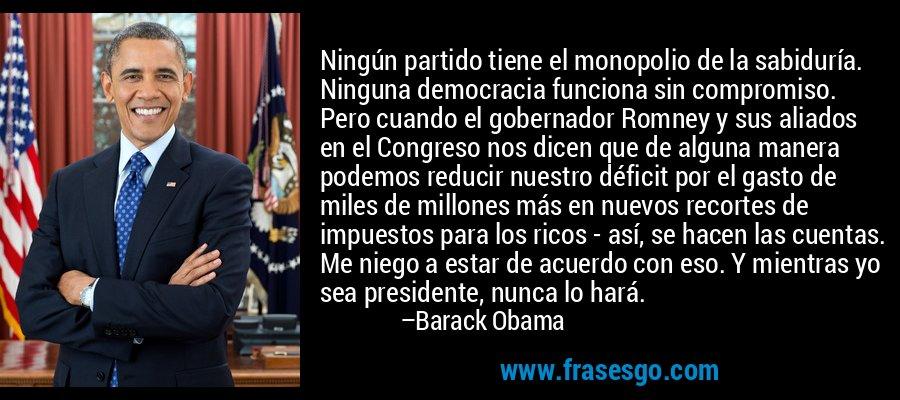 Ningún partido tiene el monopolio de la sabiduría. Ninguna democracia funciona sin compromiso. Pero cuando el gobernador Romney y sus aliados en el Congreso nos dicen que de alguna manera podemos reducir nuestro déficit por el gasto de miles de millones más en nuevos recortes de impuestos para los ricos - así, se hacen las cuentas. Me niego a estar de acuerdo con eso. Y mientras yo sea presidente, nunca lo hará. – Barack Obama