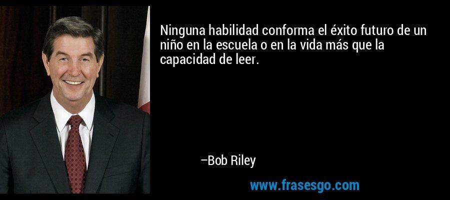 Ninguna habilidad conforma el éxito futuro de un niño en la escuela o en la vida más que la capacidad de leer. – Bob Riley