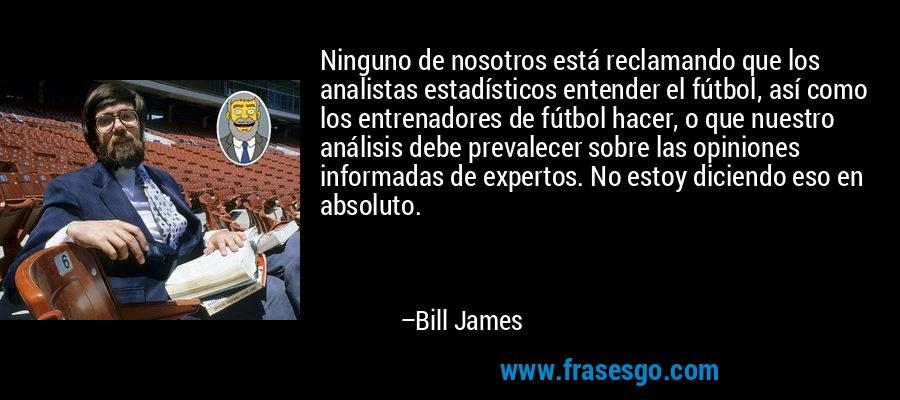 Ninguno de nosotros está reclamando que los analistas estadísticos entender el fútbol, así como los entrenadores de fútbol hacer, o que nuestro análisis debe prevalecer sobre las opiniones informadas de expertos. No estoy diciendo eso en absoluto. – Bill James