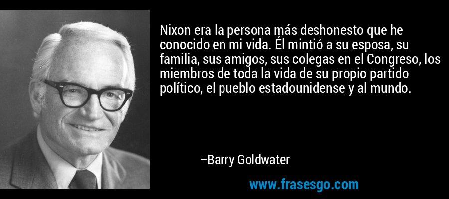 Nixon era la persona más deshonesto que he conocido en mi vida. Él mintió a su esposa, su familia, sus amigos, sus colegas en el Congreso, los miembros de toda la vida de su propio partido político, el pueblo estadounidense y al mundo. – Barry Goldwater