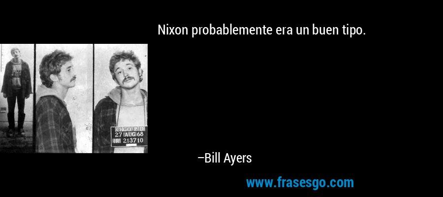 Nixon probablemente era un buen tipo. – Bill Ayers
