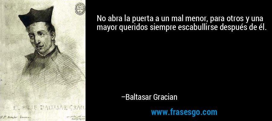 No abra la puerta a un mal menor, para otros y una mayor queridos siempre escabullirse después de él. – Baltasar Gracian