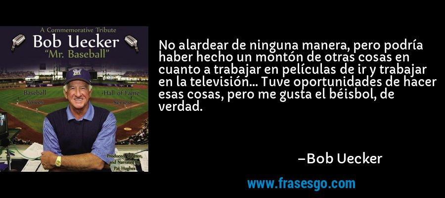 No alardear de ninguna manera, pero podría haber hecho un montón de otras cosas en cuanto a trabajar en películas de ir y trabajar en la televisión... Tuve oportunidades de hacer esas cosas, pero me gusta el béisbol, de verdad. – Bob Uecker