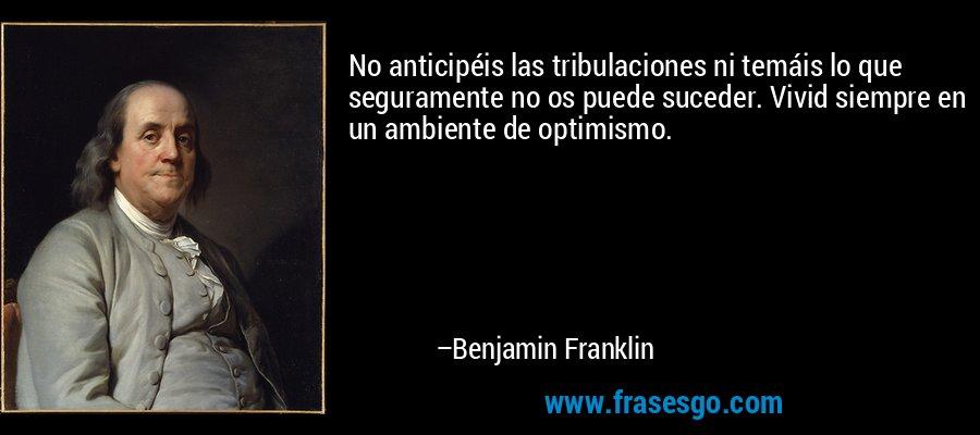 No anticipéis las tribulaciones ni temáis lo que seguramente no os puede suceder. Vivid siempre en un ambiente de optimismo. – Benjamin Franklin