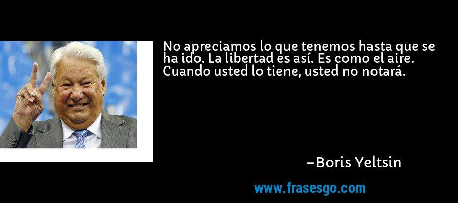 No apreciamos lo que tenemos hasta que se ha ido. La libertad es así. Es como el aire. Cuando usted lo tiene, usted no notará. – Boris Yeltsin