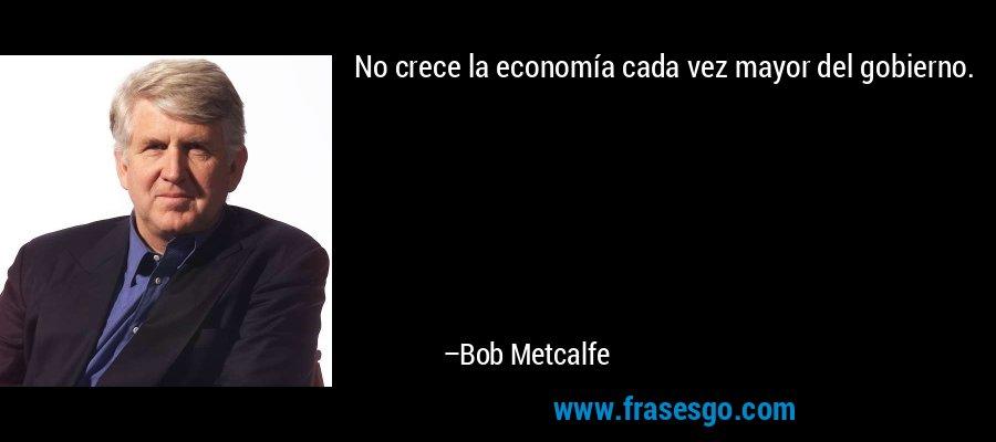 No crece la economía cada vez mayor del gobierno. – Bob Metcalfe