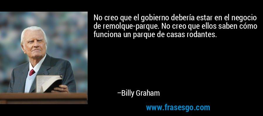 No creo que el gobierno debería estar en el negocio de remolque-parque. No creo que ellos saben cómo funciona un parque de casas rodantes. – Billy Graham