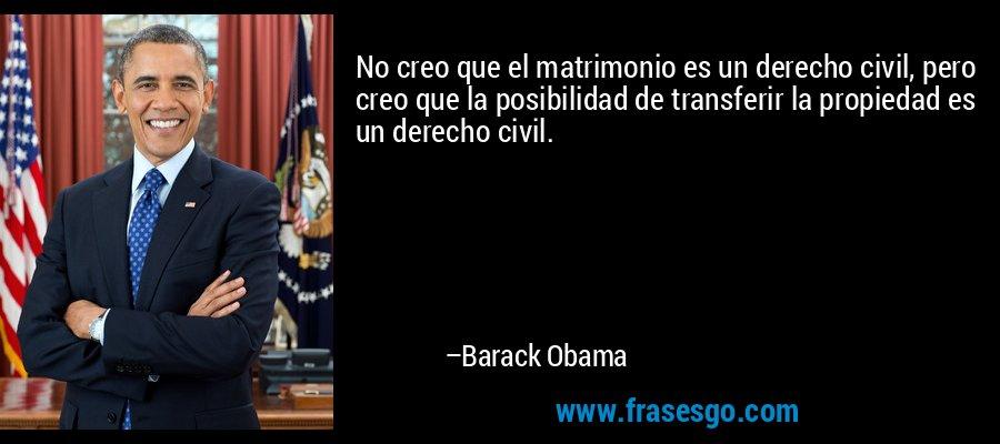 No creo que el matrimonio es un derecho civil, pero creo que la posibilidad de transferir la propiedad es un derecho civil. – Barack Obama