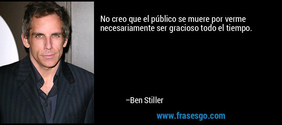 No creo que el público se muere por verme necesariamente ser gracioso todo el tiempo. – Ben Stiller