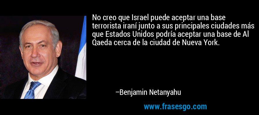 No creo que Israel puede aceptar una base terrorista iraní junto a sus principales ciudades más que Estados Unidos podría aceptar una base de Al Qaeda cerca de la ciudad de Nueva York. – Benjamin Netanyahu