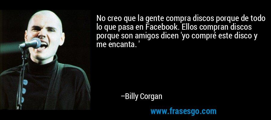 No creo que la gente compra discos porque de todo lo que pasa en Facebook. Ellos compran discos porque son amigos dicen 'yo compré este disco y me encanta. ' – Billy Corgan