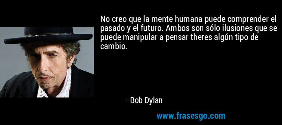 No creo que la mente humana puede comprender el pasado y el futuro. Ambos son sólo ilusiones que se puede manipular a pensar theres algún tipo de cambio. – Bob Dylan