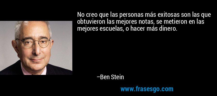 No creo que las personas más exitosas son las que obtuvieron las mejores notas, se metieron en las mejores escuelas, o hacer más dinero. – Ben Stein