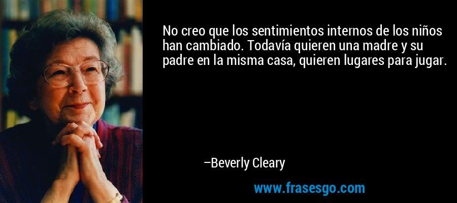 No creo que los sentimientos internos de los niños han cambiado. Todavía quieren una madre y su padre en la misma casa, quieren lugares para jugar. – Beverly Cleary