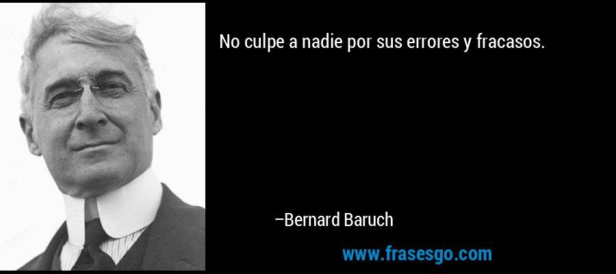 No culpe a nadie por sus errores y fracasos. – Bernard Baruch