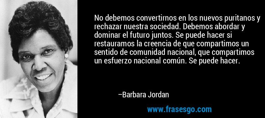 No debemos convertirnos en los nuevos puritanos y rechazar nuestra sociedad. Debemos abordar y dominar el futuro juntos. Se puede hacer si restauramos la creencia de que compartimos un sentido de comunidad nacional, que compartimos un esfuerzo nacional común. Se puede hacer. – Barbara Jordan