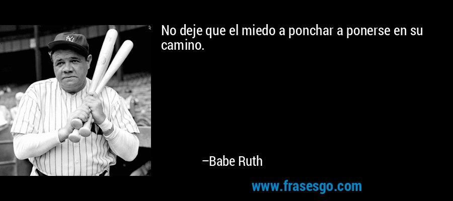 No deje que el miedo a ponchar a ponerse en su camino. – Babe Ruth