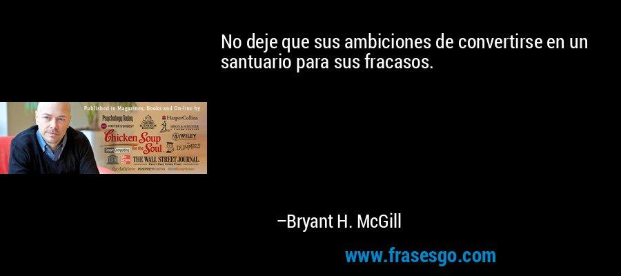 No deje que sus ambiciones de convertirse en un santuario para sus fracasos. – Bryant H. McGill