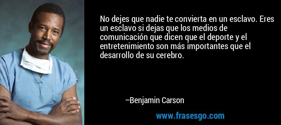 No dejes que nadie te convierta en un esclavo. Eres un esclavo si dejas que los medios de comunicación que dicen que el deporte y el entretenimiento son más importantes que el desarrollo de su cerebro. – Benjamin Carson