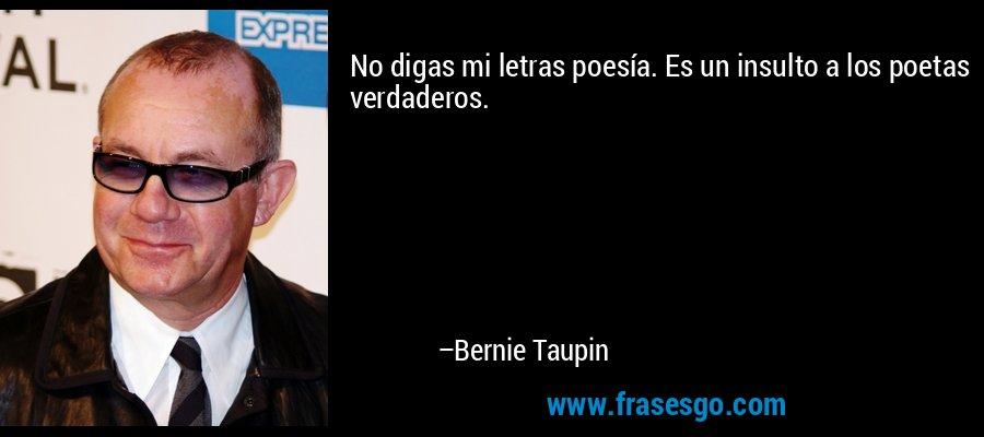 No digas mi letras poesía. Es un insulto a los poetas verdaderos. – Bernie Taupin