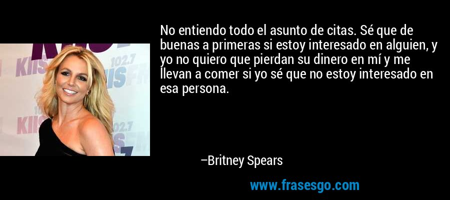 No entiendo todo el asunto de citas. Sé que de buenas a primeras si estoy interesado en alguien, y yo no quiero que pierdan su dinero en mí y me llevan a comer si yo sé que no estoy interesado en esa persona. – Britney Spears