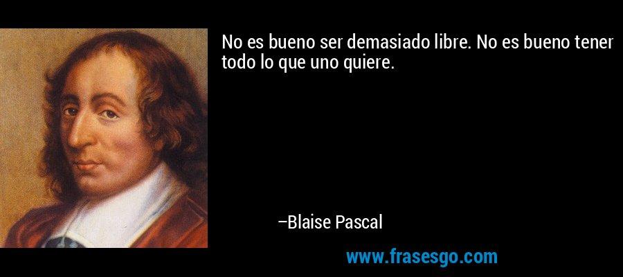 No es bueno ser demasiado libre. No es bueno tener todo lo que uno quiere. – Blaise Pascal