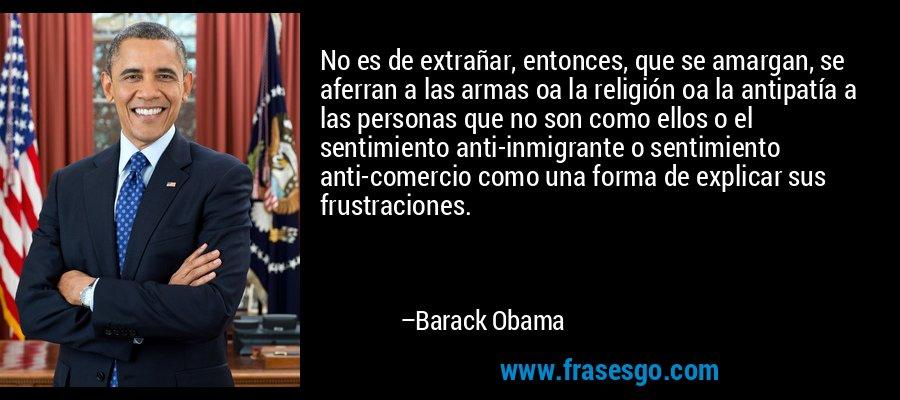 No es de extrañar, entonces, que se amargan, se aferran a las armas oa la religión oa la antipatía a las personas que no son como ellos o el sentimiento anti-inmigrante o sentimiento anti-comercio como una forma de explicar sus frustraciones. – Barack Obama