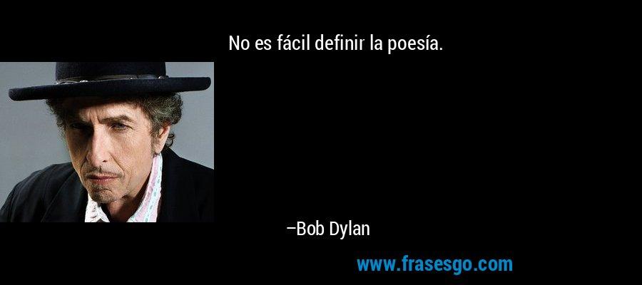 No es fácil definir la poesía. – Bob Dylan