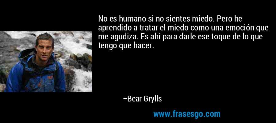 No es humano si no sientes miedo. Pero he aprendido a tratar el miedo como una emoción que me agudiza. Es ahí para darle ese toque de lo que tengo que hacer. – Bear Grylls