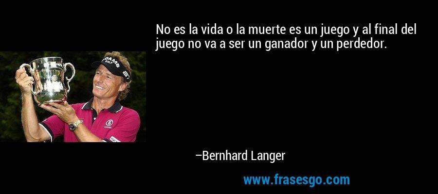 No es la vida o la muerte es un juego y al final del juego no va a ser un ganador y un perdedor. – Bernhard Langer