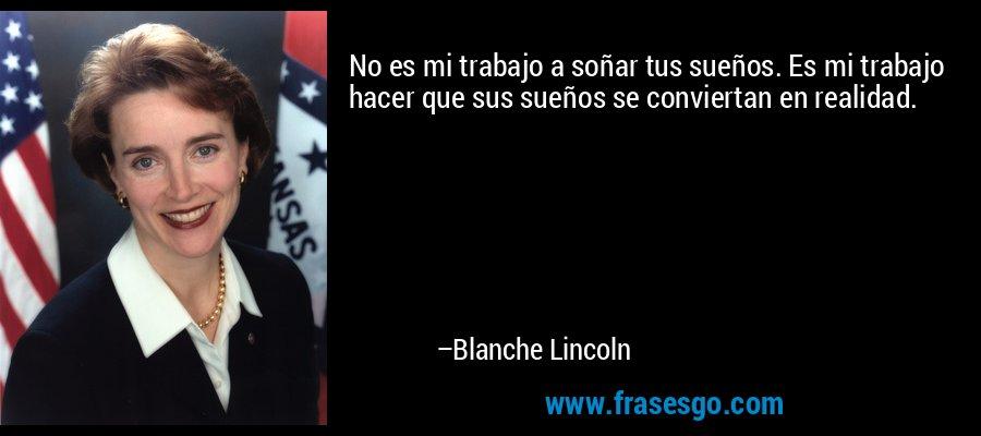 No es mi trabajo a soñar tus sueños. Es mi trabajo hacer que sus sueños se conviertan en realidad. – Blanche Lincoln