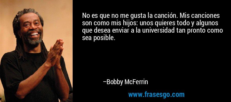 No es que no me gusta la canción. Mis canciones son como mis hijos: unos quieres todo y algunos que desea enviar a la universidad tan pronto como sea posible. – Bobby McFerrin