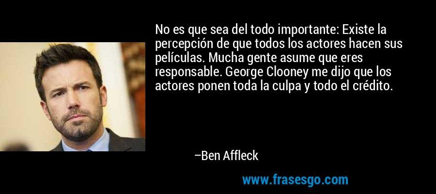 No es que sea del todo importante: Existe la percepción de que todos los actores hacen sus películas. Mucha gente asume que eres responsable. George Clooney me dijo que los actores ponen toda la culpa y todo el crédito. – Ben Affleck