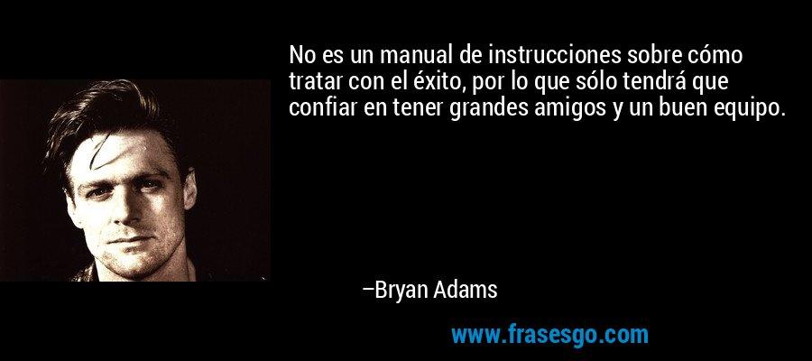 No es un manual de instrucciones sobre cómo tratar con el éxito, por lo que sólo tendrá que confiar en tener grandes amigos y un buen equipo. – Bryan Adams