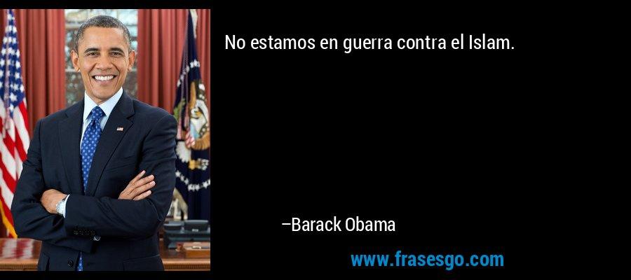 No estamos en guerra contra el Islam. – Barack Obama