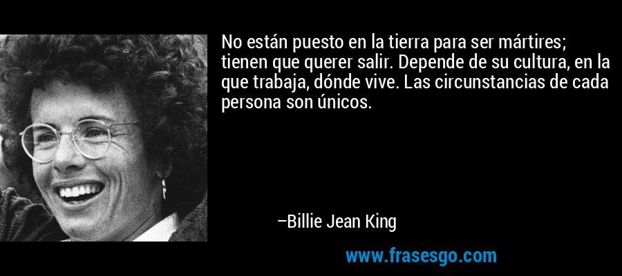 No están puesto en la tierra para ser mártires; tienen que querer salir. Depende de su cultura, en la que trabaja, dónde vive. Las circunstancias de cada persona son únicos. – Billie Jean King