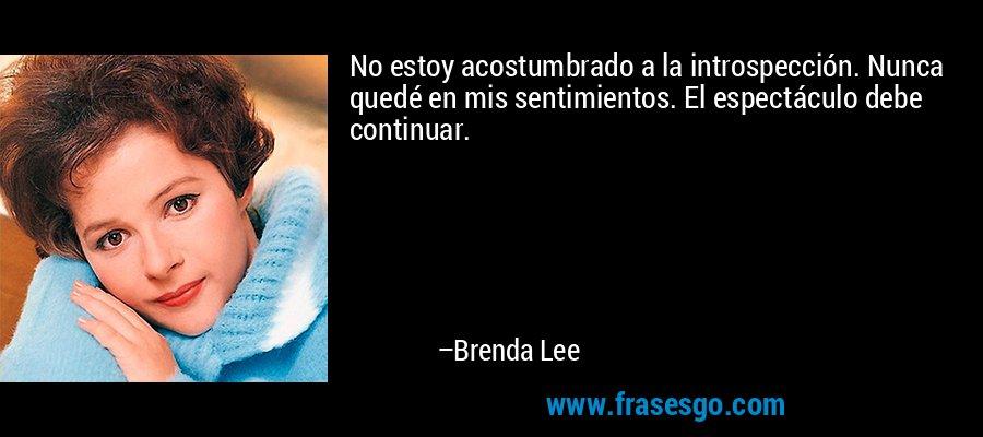 No estoy acostumbrado a la introspección. Nunca quedé en mis sentimientos. El espectáculo debe continuar. – Brenda Lee