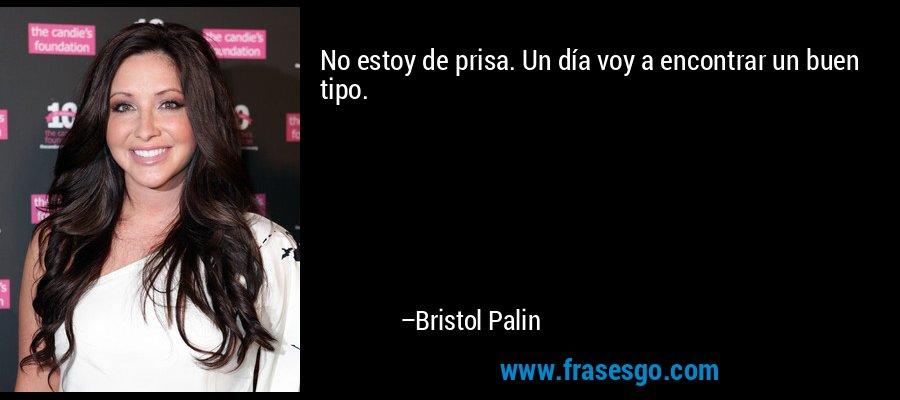 No estoy de prisa. Un día voy a encontrar un buen tipo. – Bristol Palin