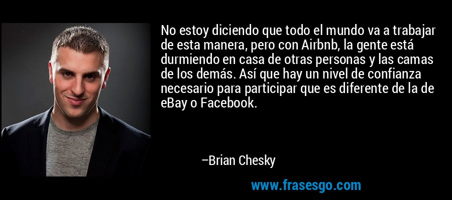 No estoy diciendo que todo el mundo va a trabajar de esta manera, pero con Airbnb, la gente está durmiendo en casa de otras personas y las camas de los demás. Así que hay un nivel de confianza necesario para participar que es diferente de la de eBay o Facebook. – Brian Chesky