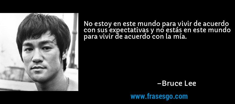 No estoy en este mundo para vivir de acuerdo con sus expectativas y no estás en este mundo para vivir de acuerdo con la mía. – Bruce Lee
